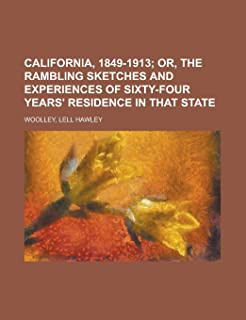 California, 1849-1913; Or, the Rambling Sketches and Experiences of Sixty-Four Years' Residence in That State