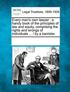 Every man's own lawyer: a handy book of the principles of law and equity, comprising the rights and wrongs of individuals ... /  by a barrister.