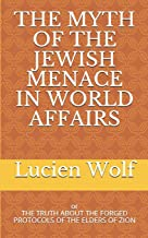 THE MYTH OF THE JEWISH MENACE IN WORLD AFFAIRS: THE TRUTH ABOUT THE FORGED PROTOCOLS OF THE ELDERS OF ZION