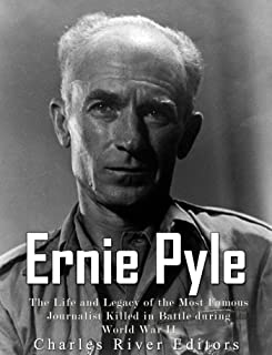 Ernie Pyle: The Life and Legacy of the Most Famous Journalist Killed in Battle during World War II