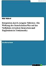 Integration durch exogene Faktoren - Die Wirkung des French-Indian War auf das Verhältnis zwischen Deutschen und Engländern in Nordamerika (German Edition)