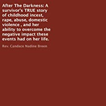 After the Darkness: A Survivor's TRUE Story of Childhood Incest, Rape, Abuse, Domestic Violence , and Her Ability to Overcome the Negative Impact These Events Had on Her Life