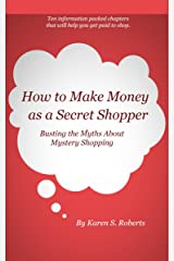 How To Make Money As a Secret Shopper: Busting the Myths About Mystery Shopping Kindle Edition