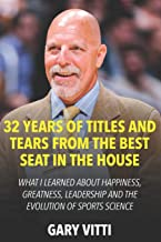 32 Years of Titles and Tears From the Best Seat in the House: What I Learned About Happiness, Greatness, Leadership and th...