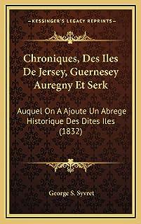Chroniques, Des Iles De Jersey, Guernesey Auregny Et Serk: Auquel On A Ajoute Un Abrege Historique Des Dites Iles (1832)