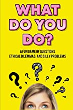 What Do You Do?: A Fun Game of Questions, Ethical Dilemmas, and Silly Problems