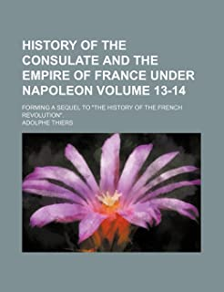 """History of the Consulate and the Empire of France Under Napoleon Volume 13-14; Forming a Sequel to """"The History of the Fre..."""