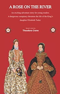 A Rose On The River: An adventure in Tudor times. A young Elizabeth, daughter of King Henry VIII, faces danger in C16th Lo...