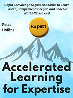 Accelerated Learning for Expertise:  Rapid Knowledge Acquisition Skills to Learn Faster, Comprehend Deeper, and Reach a Wo...