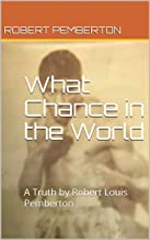 What Chance in the World: A Truth by Robert Louis Pemberton