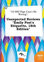10 000 Pigs Can't Be Wrong: Unexpected Reviews Emily Post's Etiquette, 18th Edition