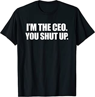 I`m the CEO You Shut Up Funny Sayings Great Gifts T-Shirt