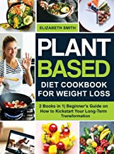 Plant Based Diet Cookbook for Weight Loss: 2 Books in 1| Beginner's Guide on How to Kickstart Your Long-Term Transformatio...