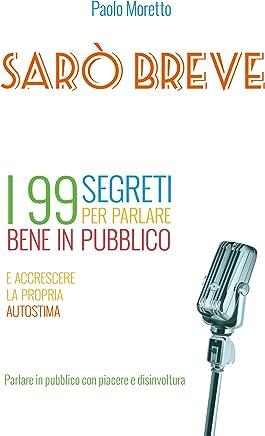 Sarò breve: I 99 segreti per parlare bene in pubblico e accrescere la propria autostima (I libri di Nexus 2001)