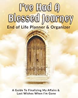 I've Had A Blessed Journey: End of Life Planner & Organizer: A Guide To Finalizing My Affairs & Last Wishes When I'm Gone