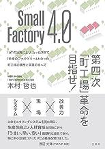 表紙: Small Factory 4.0 第四次「町工場」革命を目指せ! IoTの活用により、たった3年で「未来のファクトリー」となった町工場の構想と実践のすべて   木村哲也