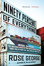 Ninety Percent of Everything: Inside Shipping, the Invisible Industry That Puts Clothes on Your Back, Gas in Your Car, and...