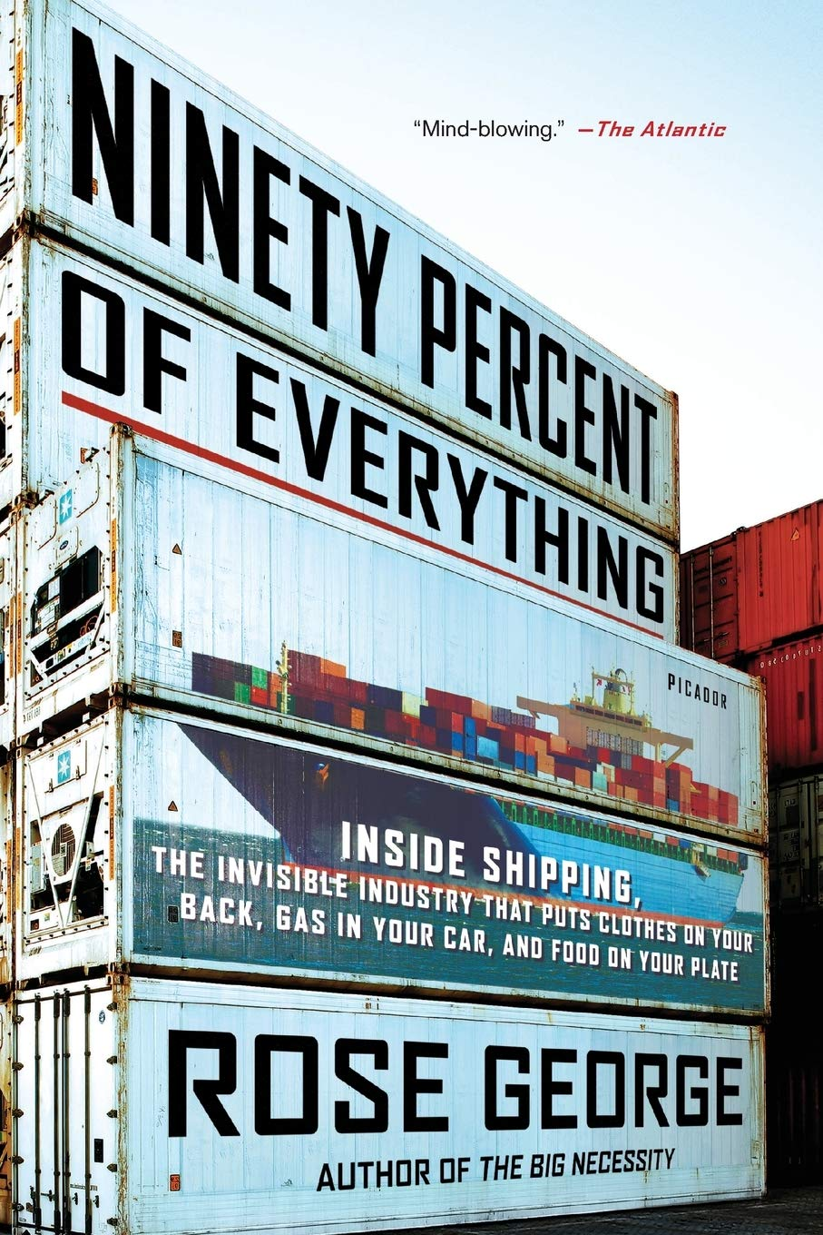 Image OfNinety Percent Of Everything: Inside Shipping, The Invisible Industry That Puts Clothes On Your Back, Gas In Your Car, And...