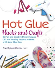 Hot Glue Hacks and Crafts: 50 Fun and Creative Decor, Fashion, Gift and Holiday Projects to Make with Your Glue Gun