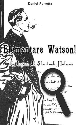 Elementare Watson!: La logica di SHERLOCK HOLMES