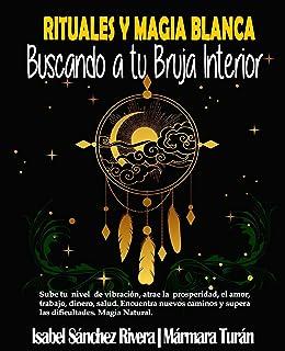 Rituales y Magia Blanca. Buscando a tu Bruja interior: Sube tu nivel de vibración, atrae la prosperidad, amor, trabajo, di...