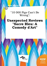 10 000 Pigs Can't Be Wrong: Unexpected Reviews Sacre Bleu: A Comedy D'Art