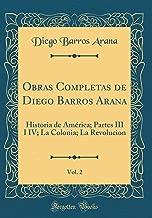 Obras Completas de Diego Barros Arana, Vol. 2: Historia de América; Partes III I IV; La Colonia; La Revolucion (Classic Reprint) (Spanish Edition)