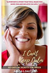 I Can't Keep Calm : He Gave Me Beauty for Ashes Kindle Edition