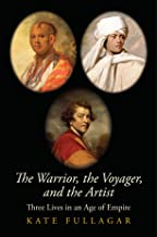 The Warrior, the Voyager, and the Artist: Three Lives in an Age of Empire (The Lewis Walpole Series in Eighteenth-Century Culture and History)