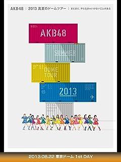 AKB48 2013真夏のドームツアー ~まだまだ、やらなきゃいけないことがある~ 2013.08.22 東京ドーム 1st DAY