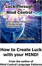 Luck Through Mind Control: How a SIMPLE change in thinking changes EVERYTHING.
