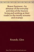 Beaver business;: An almanac of the everyday activities of the beavers living and working at their trades in the nearby streams and swamps