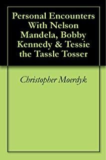 Personal Encounters With Nelson Mandela, Bobby Kennedy & Tessie the Tassle Tosser (English Edition)