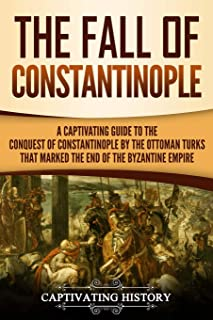 The Fall of Constantinople: A Captivating Guide to the Conquest of Constantinople by the Ottoman Turks That Marked the End...