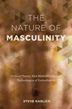 The Nature of Masculinity: Critical Theory, New Materialisms, and Technologies of Embodiment (Sexuality Studies)