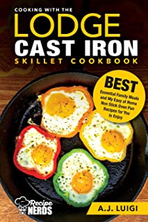 Cooking with the Lodge Cast Iron Skillet Cookbook: Essential Family Meals and My Easy at Home Non Stick Oven Pan Recipes f...