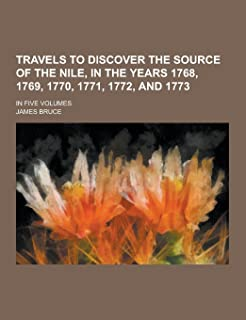 Travels to Discover the Source of the Nile, in the Years 1768, 1769, 1770, 1771, 1772, and 1773; In Five Volumes