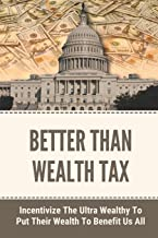 Better Than Wealth Tax: Incentivize The Ultra Wealthy To Put Their Wealth To Benefit Us All: The Limits Of Wealth-Tax