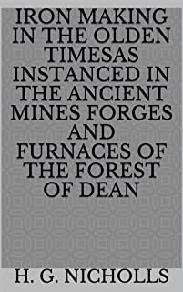 Iron Making in the Olden Timesas instanced in the Ancient Mines Forges and Furnaces of The Forest of Dean