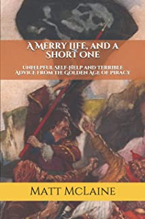 A Merry Life, and a Short One: Unhelpful Self-Help and Terrible Advice from the Golden Age of Piracy