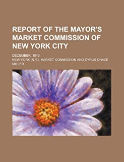 Report of the Mayor's Market Commission of New York City; December, 1913