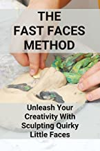 The Fast Faces Method: Unleash Your Creativity With Sculpting Quirky Little Faces: Gain Confidence To Create One-Of-A-Kind...