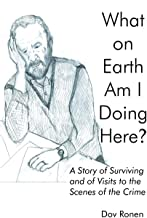 What On Earth Am I Doing Here? A Story of Surviving and of Visits to the Scenes of the Crime