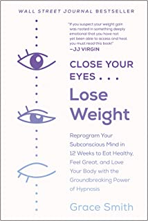 Close Your Eyes, Lose Weight: Reprogram Your Subconscious Mind in 12 Weeks to Eat Healthy, Feel Great, and Love Your Body ...