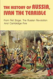 The History Of Russia, Ivan The Terrible: From First Stage, The Russian Revolution and Cambridge Five: Soviet Union Founded