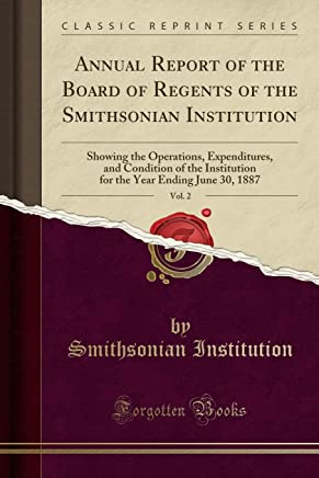 Annual Report of the Board of Regents of the Smithsonian Institution, Vol. 2: Showing the Operations, Expenditures, and Condition of the Institution for the Year Ending June 30, 1887 (Classic Reprint)