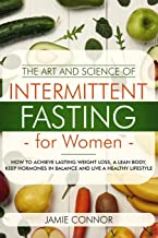 The Art and Science of Intermittent Fasting For Women: How To Achieve Lasting Weight Loss, A Lean Body, Keep Hormones in Balance and Live a Healthy Lifestyle