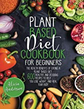 Plant Based Diet Cookbook for Beginners: The Health Benefits of Eating a Plant Based Diet. 600 Healthy and Delicious Recip...