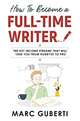 How To Become A Full-Time Writer: The Key Income Streams That Will Take You From Hobbyist To Pro Kindle Edition