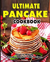 Ultimate Pancake Cookbook: Guide to Making Pancake Easy And Tasty Recipes.